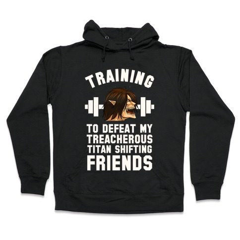 Training to Defeat My Treacherous Titan shifting Friends Hooded Sweatshirt