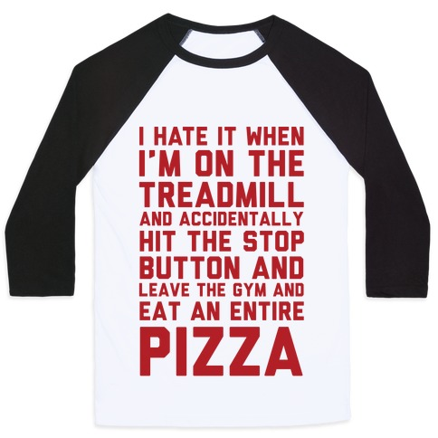 I Hate It When I'm On The Treadmill And Accidentally Hit The Stop Button and Leave The Gym And Eat An Entire Pizza Baseball Tee