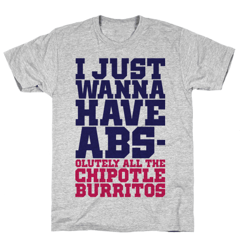 I Just Want Abs-olutely All The Chipotle Burritos Mens T-Shirt