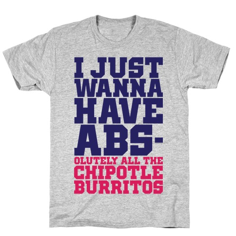 I Just Want Abs-olutely All The Chipotle Burritos T-Shirt