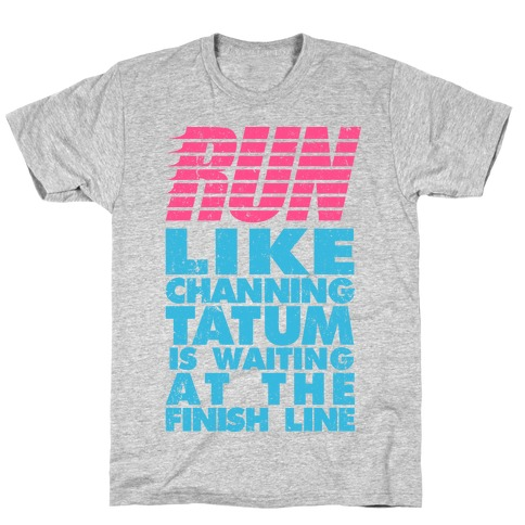 Run Like Channing Tatum Is Waiting At The Finish Line T-Shirt