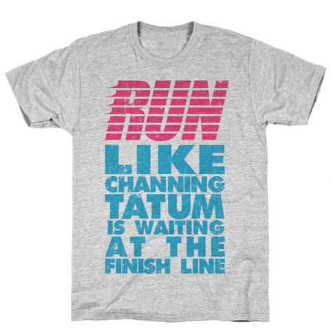 Run Like Channing Tatum Is Waiting At The Finish Line Mens T-Shirt