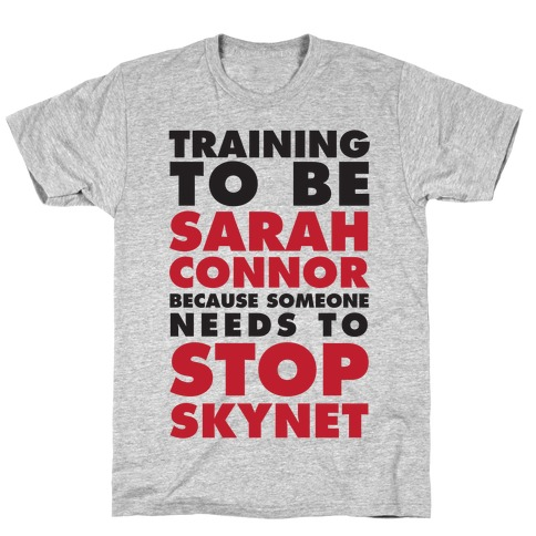 Training To Be Sarah Connor Because Someone Needs To Stop Skynet T-Shirt