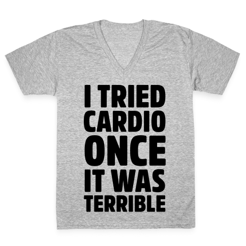 I Tried Cardio Once It Was Horrible V-Neck Tee Shirt
