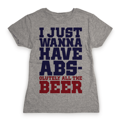 I Just Want Abs-olutely All The Beer Womens T-Shirt