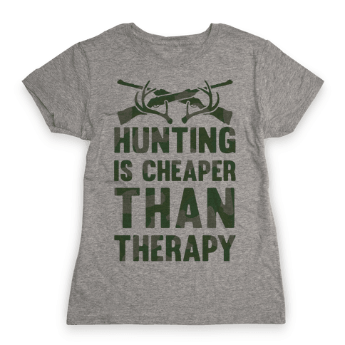 Hunting Is Cheaper Than Therapy Womens T-Shirt