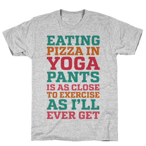 Eating Pizza In Yoga Pants Is As Close To Exercise As I'll Ever Get Mens T-Shirt