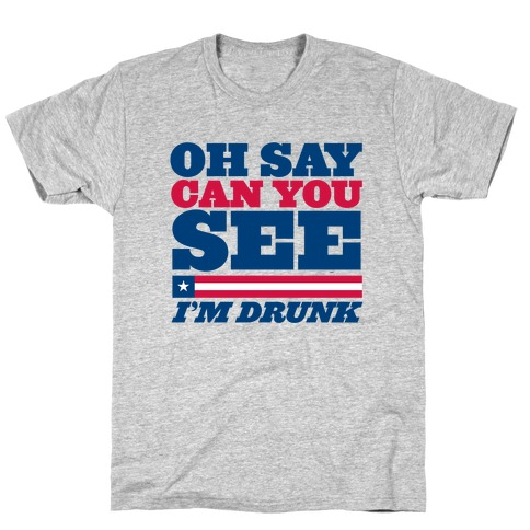 Oh Say Can You See I'm Drunk T-Shirt