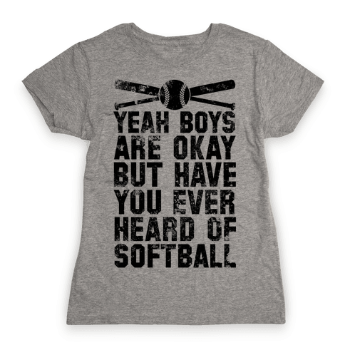 Boys Are Okay But Have You Ever Heard Of Softball Womens T-Shirt