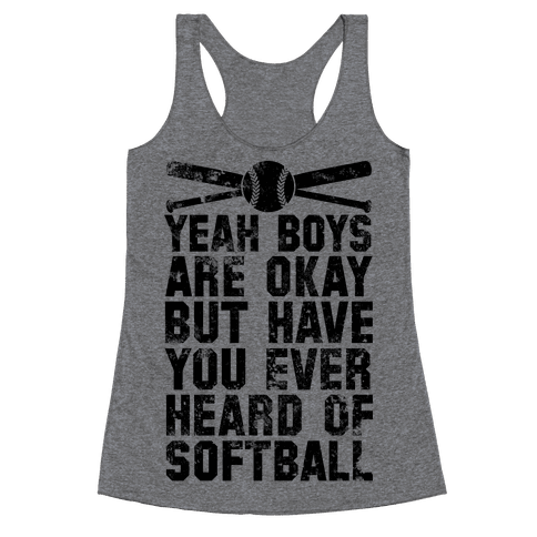 Boys Are Okay But Have You Ever Heard Of Softball Racerback Tank Top