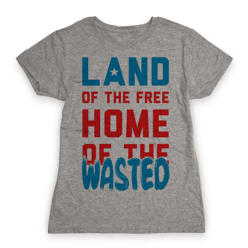 Land of the Free. Home of the Wasted Womens T-Shirt
