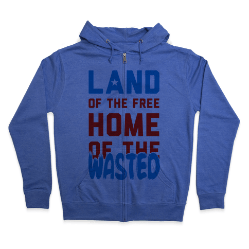 Land of the Free. Home of the Wasted Zip Hoodie