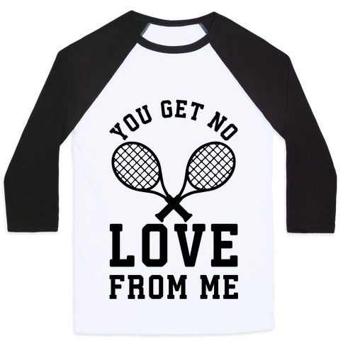 You Get No Love From Me Baseball Tee