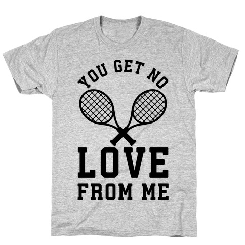 You Get No Love From Me T-Shirt