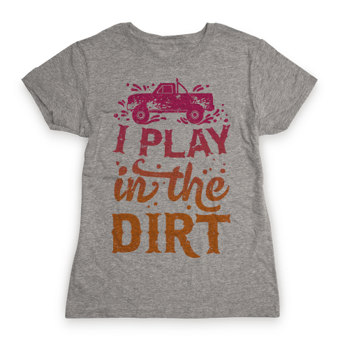 I Play In The Dirt Womens T-Shirt