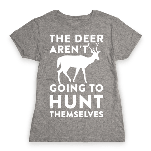 The Deer Aren't Going To Hunt Themselves Womens T-Shirt