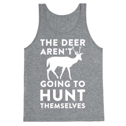 The Deer Aren't Going To Hunt Themselves Tank Top