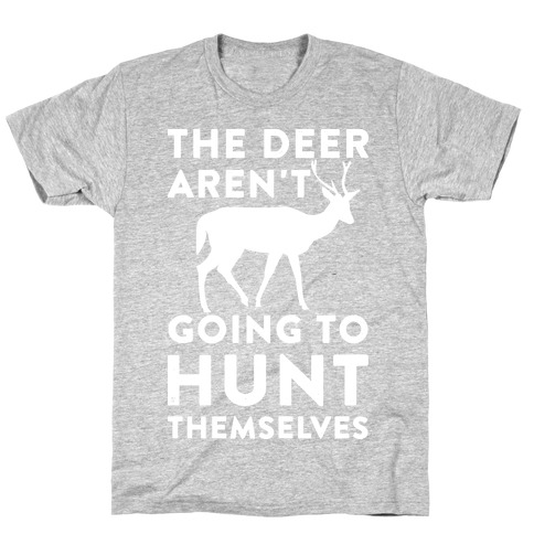 The Deer Aren't Going To Hunt Themselves T-Shirt