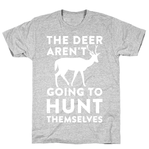 The Deer Aren't Going To Hunt Themselves Mens T-Shirt