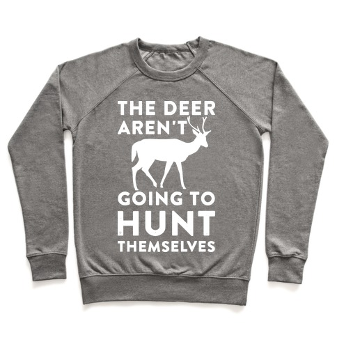 The Deer Aren't Going To Hunt Themselves Pullover