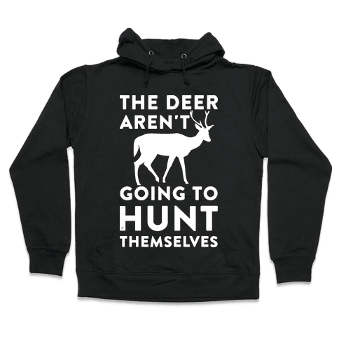 The Deer Aren't Going To Hunt Themselves Hooded Sweatshirt