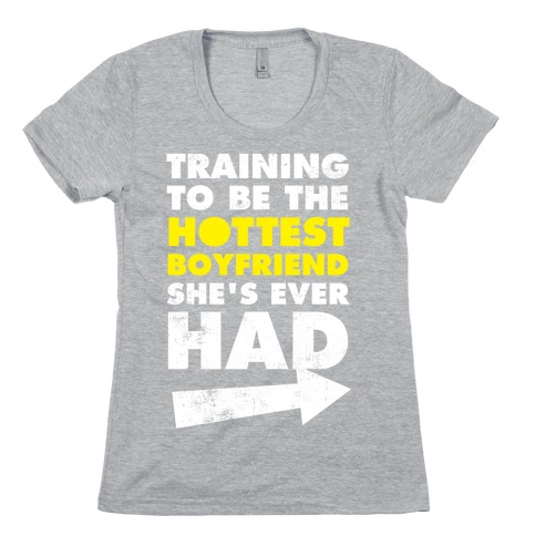 Training To Be The Hottest Boyfriend She's Ever Had Womens T-Shirt