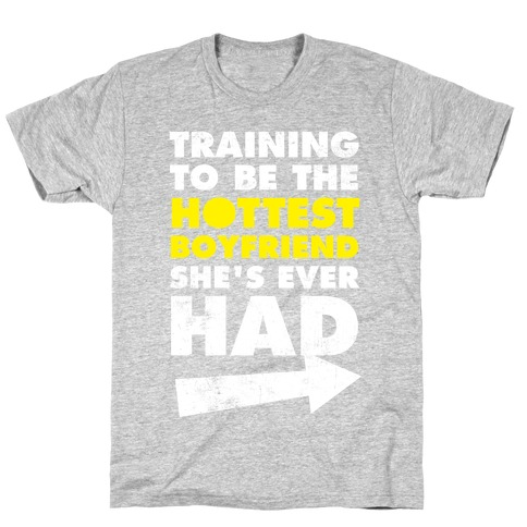 Training To Be The Hottest Boyfriend She's Ever Had T-Shirt