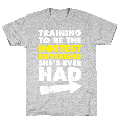 Training To Be The Hottest Boyfriend She's Ever Had Mens T-Shirt