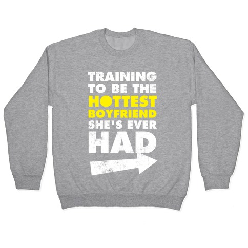 Training To Be The Hottest Boyfriend She's Ever Had Pullover