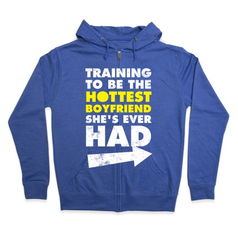 Training To Be The Hottest Boyfriend She's Ever Had Zip Hoodie