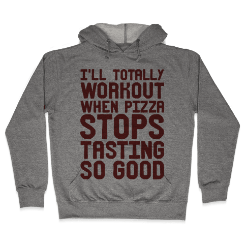 I'll Totally Workout When Pizza Stops Tasting So Good Hooded Sweatshirt