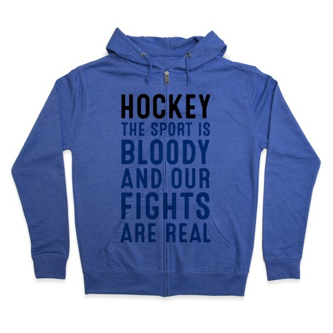 Hockey. The Sport is Bloody and Our Fights are Real. Zip Hoodie