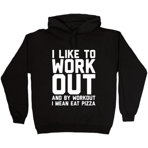 I Like To Workout And By Workout I Mean Eat Pizza Hooded Sweatshirt