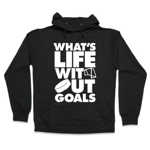 What's Life Without Goals (Hockey) Hooded Sweatshirt