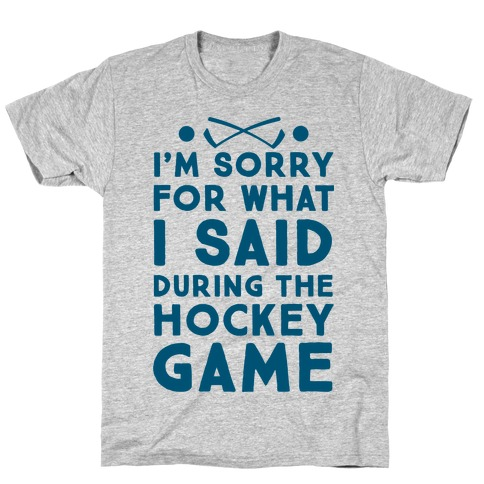 I'm Sorry for What I Said during the Hockey Game T-Shirt