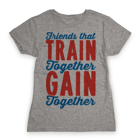 Friends That Train Together Gain Together Womens T-Shirt