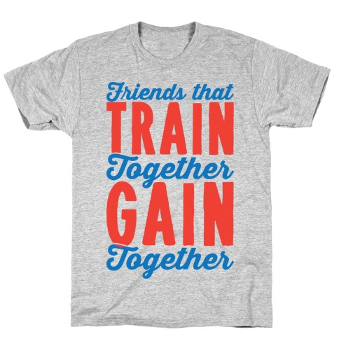 Friends That Train Together Gain Together T-Shirt