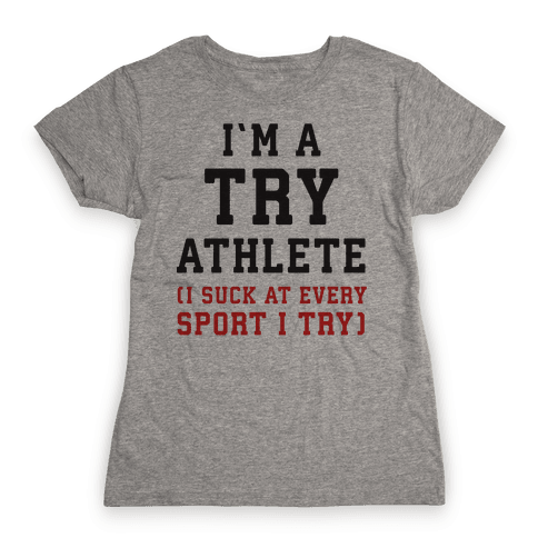 I'm A Try Athlete (I Suck At Every Sport I Try) Womens T-Shirt