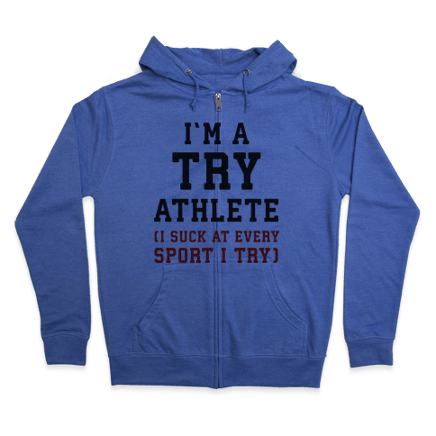 I'm A Try Athlete (I Suck At Every Sport I Try) Zip Hoodie