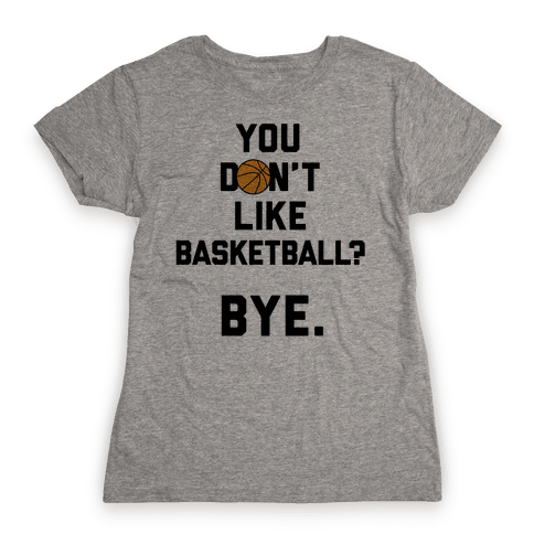You Don't Like Basketball? Womens T-Shirt