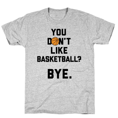 You Don't Like Basketball? T-Shirt