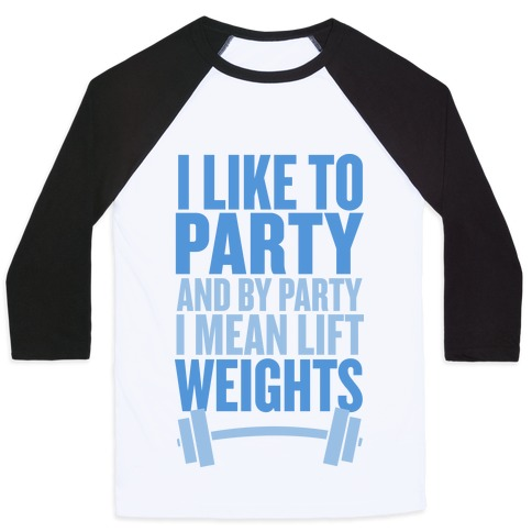 I Like to Party, and by Party I Mean Lift Weights Baseball Tee