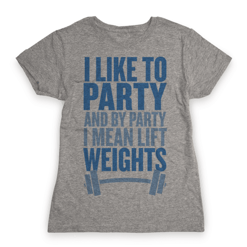 I Like to Party, and by Party I Mean Lift Weights Womens T-Shirt