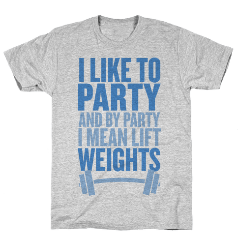 I Like to Party, and by Party I Mean Lift Weights Mens T-Shirt