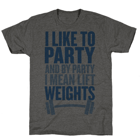 I Like to Party, and by Party I Mean Lift Weights