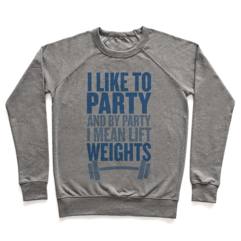 I Like to Party, and by Party I Mean Lift Weights Pullover
