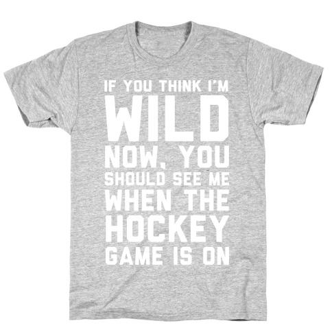 If You Think I'm Wild Now You Should See Me When The Hockey Game is On T-Shirt