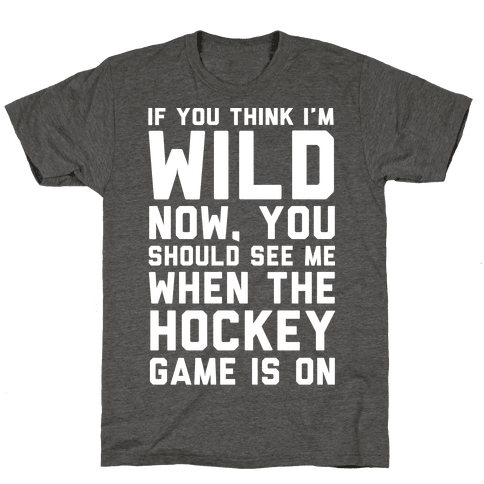 If You Think I'm Wild Now You Should See Me When The Hockey Game is On