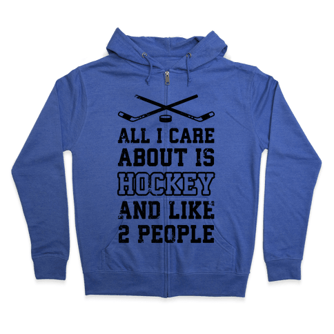 All I Care About Is Hockey And Like 2 People Zip Hoodie