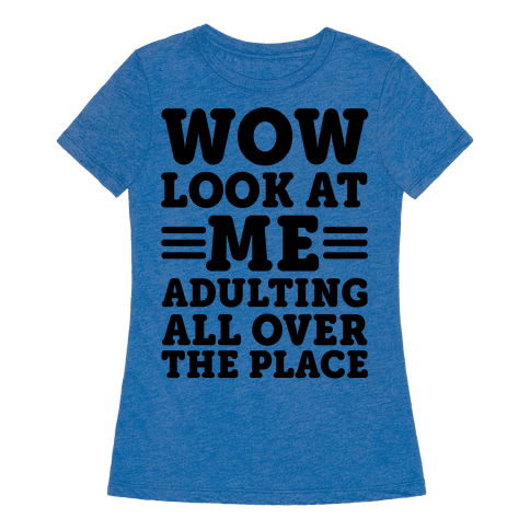 Human Wow Look At Me Adulting All Over The Place
